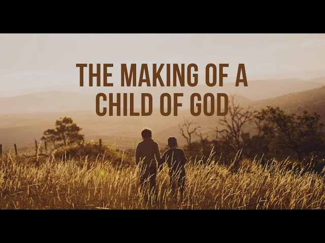 The Making of a Child of God - Sunday Morning - June 7, 2020 - Pastor McEachron