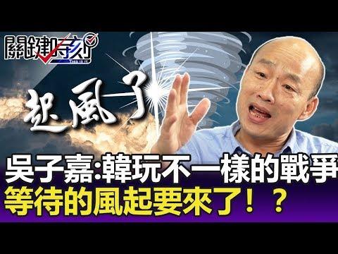 吳子嘉:韓國瑜就是敢玩不一樣的戰爭 等待的「風起」要來了!?-【關鍵精華】劉寶傑