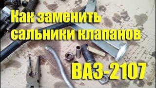 как заменить сальники клапанов на ВАЗ-2107 своими руками