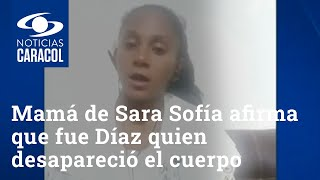 Mamá de Sara Sofía Galván afirma que fue Nilson Díaz quien desapareció el cuerpo de la niña