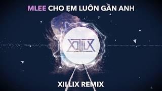 MLee - Cho Em Luôn Gần Anh (XILLIX Remix)
