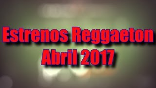 Estrenos Reggaeton Abril 2017 - 24 al 30 de Abril
