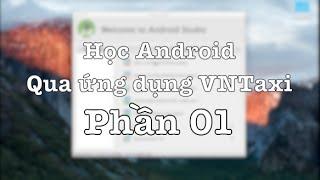 [Bài 1] Học lập trình Android qua ứng dụng thực tế VNTaxi