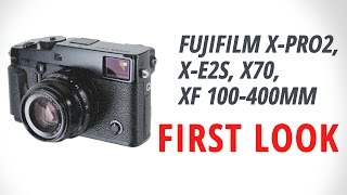 First Look: Fujifilm X-Pro2, X-E2S, X70, XF 100-400mm