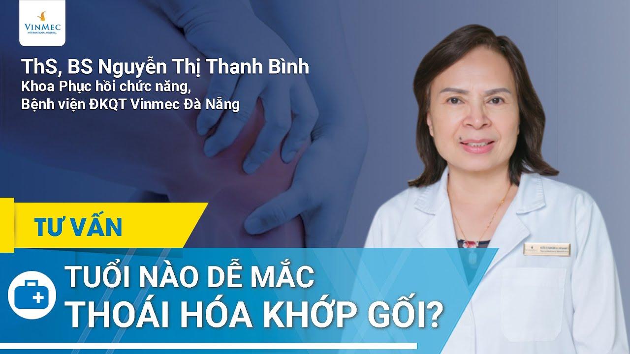 Độ tuổi nào dễ mắc bệnh thoái hóa khớp gối nhất?| ThS. BS CKI Nguyễn Thị Thanh Bình tư vấn