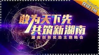 《敢为天下先 共筑新湖南》湖南省创新奖励主题晚会【湖南卫视官方频道】