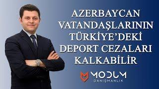 """Azerbaycan Vatandaşlarının """"Türkiye'de  Deport Cezası """" Kalkabilir"""