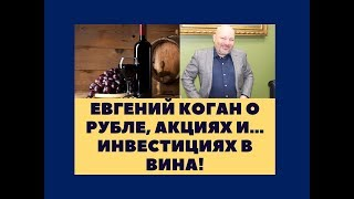 Евгений Коган о рубле, акциях и... инвестициях в вина