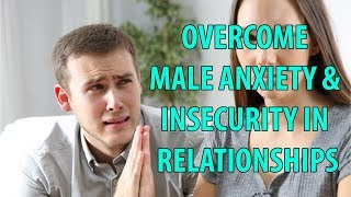 Overcome Male Anxiety and Insecurity in Relationships