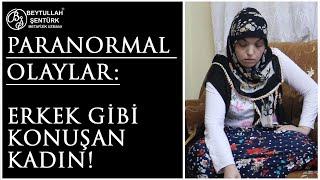 Paranormal Olaylar: Erkek gibi Konuşan Kadın! 15 Yıllık Büyüyü Beytullah Şentürk Bitirdi