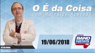 O É da Coisa, com Reinaldo Azevedo - 19/06/2018