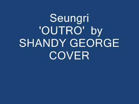 """SEUNGRI """" OUTRO"""" COVER BY SHANDY GEORGE....."""