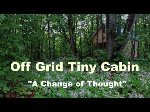 "Off Grid Tiny Cabin: ""A Change of Thought"""