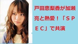戸田恵梨香が加瀬亮と熱愛!「SPEC」で共演か? 動画で解説していき...