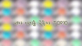 여자 아이돌 구독자 TOP10