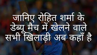 रोहित शर्मा के डेब्यू मैच में खेलने वाले खिलाड़ी अब  कहां हैं | the debut match of rohit sharma