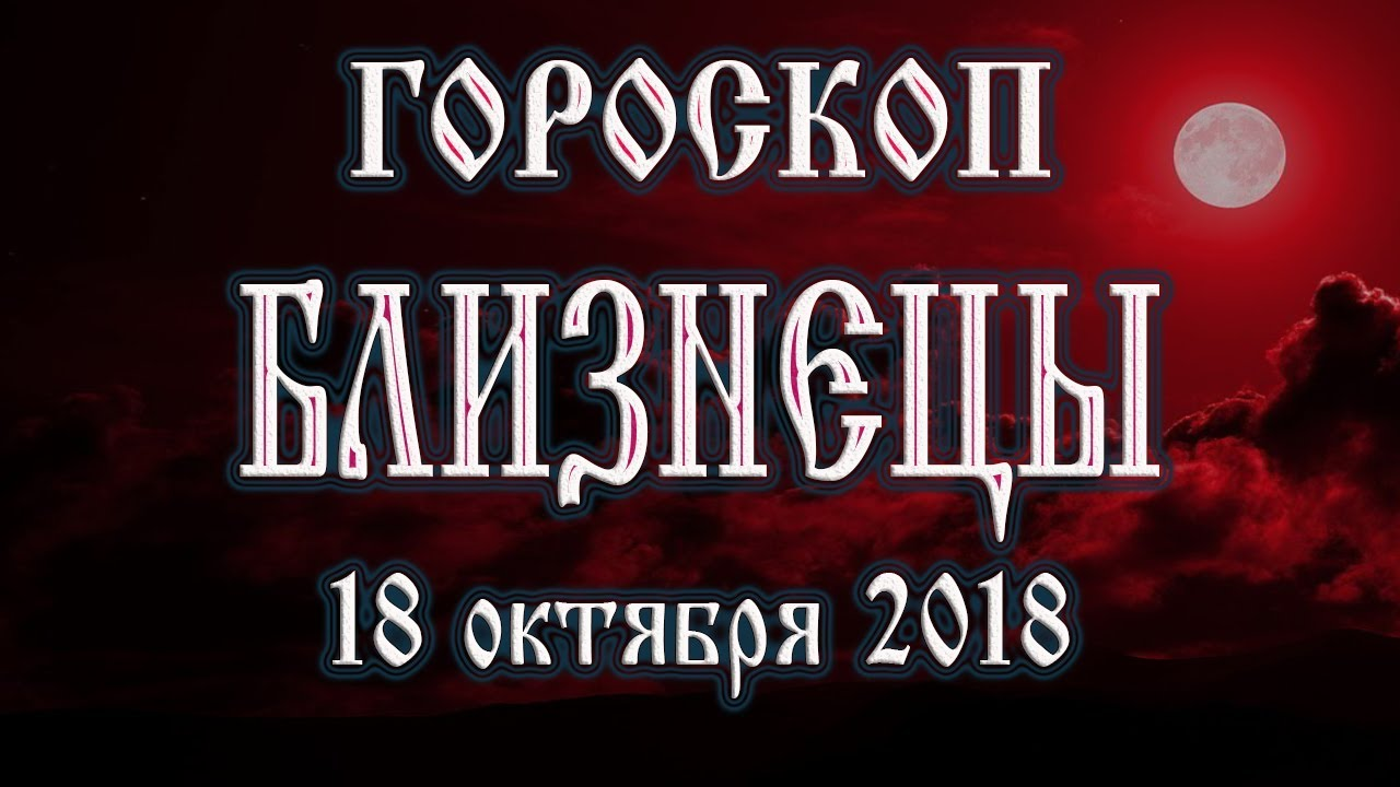 Гороскоп на сегодня 18 октября 2018 года Близнецы. Полнолуние через 6 дней