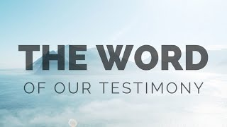 The Word of Our Testimony (Part 2)