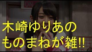 元SKE48(AKB48)木崎ゆりあちゃんがものまねを披露。 SKE48&乃木坂46の...