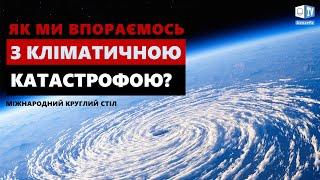 Як впоратися з кліматичною катастрофою?   Міжнародний круглий стіл