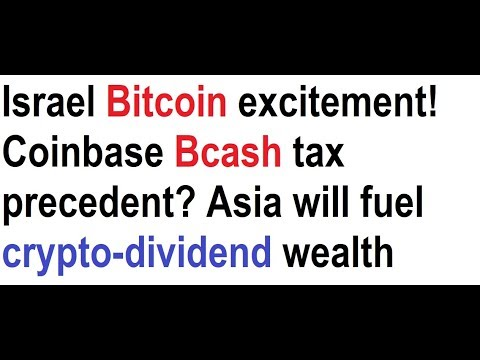 Israel Bitcoin excitement! Coinbase Bcash tax precedent? Asia will fuel crypto-dividend wealth