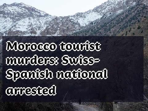 12302018 Morocco Tourist Murders: Swiss-Spanish National Arrested