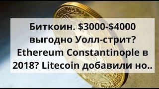 Биткоин. $3000-$4000 выгодно Уолл-стрит? Ethereum Constantinople в 2018? Litecoin добавили но..