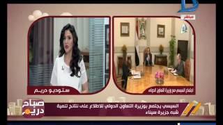 صباح دريم| السيسي يجتمع بوزيرة التعاون الدولي للإطلاع على نتائج تنمية شبه جزيرة سيناء