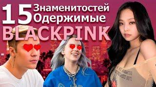 15 знаменитостей одержимые BLACKPINK (западные звезды)