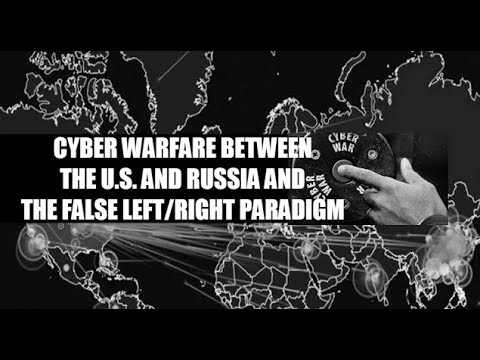 Cyber Warfare Between the U.S. and Russia and the False Left/Right Paradigm