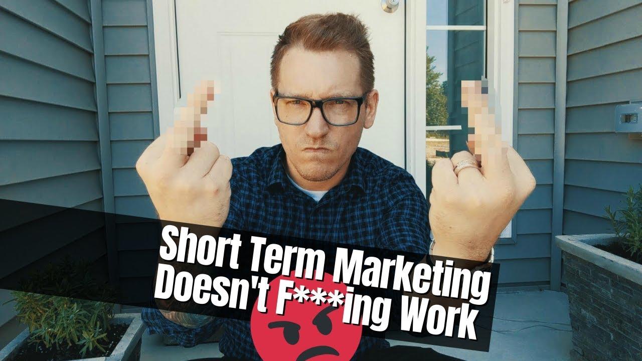 Short Term Marketing Doesn't F***ing Work