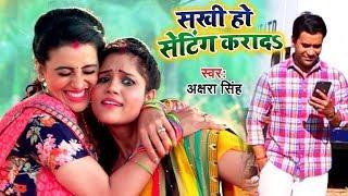Akshara Singh || सखी हो सेटिंग करादS || Superhit Bhojpuri Song 2019