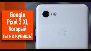 Google Pixel 3 XL Который ты не купишь