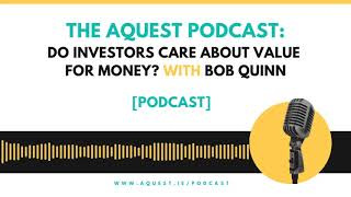 The Aquest Podcast - Do investors care about value for money? with Bob Quinn