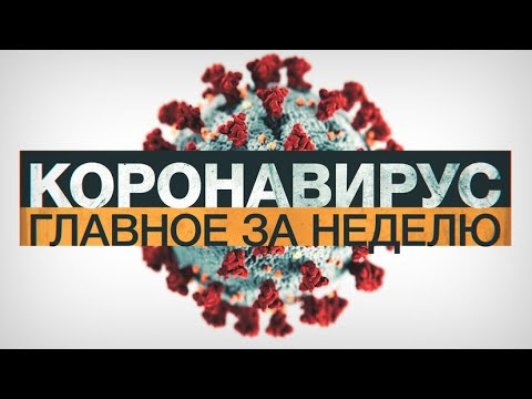 Коронавирус в России и мире: главные новости о распространении COVID-19 за неделю