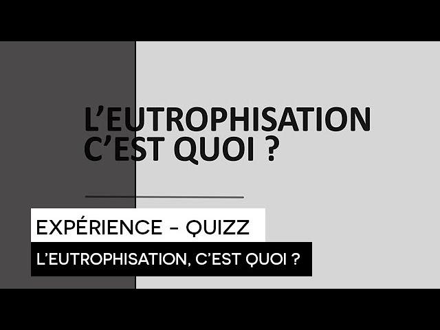 [RECHERCHE] - Expérience - Quizz : L'Eutrophisation c'est quoi ?