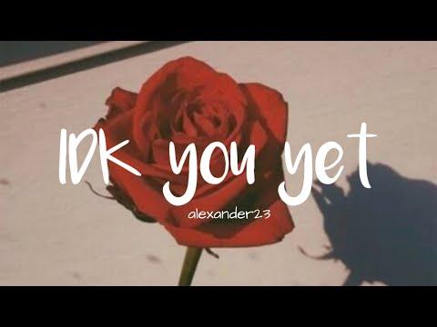 alexander23---idk-you-yet-(lyrics)