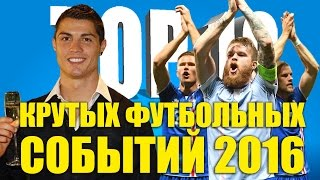 ТОП 10 крутых футбольных событий 2016 года
