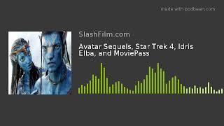 Avatar Sequels, Star Trek 4, Idris Elba, and MoviePass