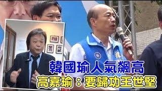 韓國瑜人氣飆高 高嘉瑜:要歸功王世堅 | 台灣蘋果日報