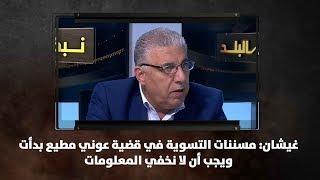 غيشان: مسننات التسوية في قضية عوني مطيع بدأت ويجب أن لا نخفي المعلومات