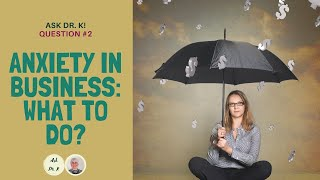 Ask Dr. K. Question 2. Anxiety of starting new business: What to do?