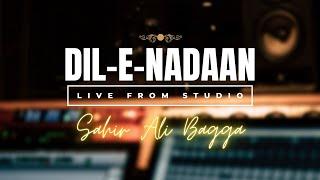 Sahir Ali Bagga | Dil-e-Nadaan ( Studio Live Video )