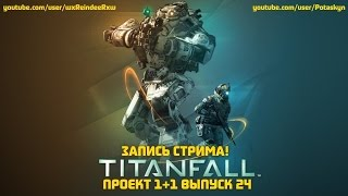 Проект 1+1 = Titanfall (Выпуск 24 Стрим)