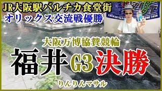 【競輪予想】 福井G3競輪決勝 JR大阪駅バルチカ オリックス優勝