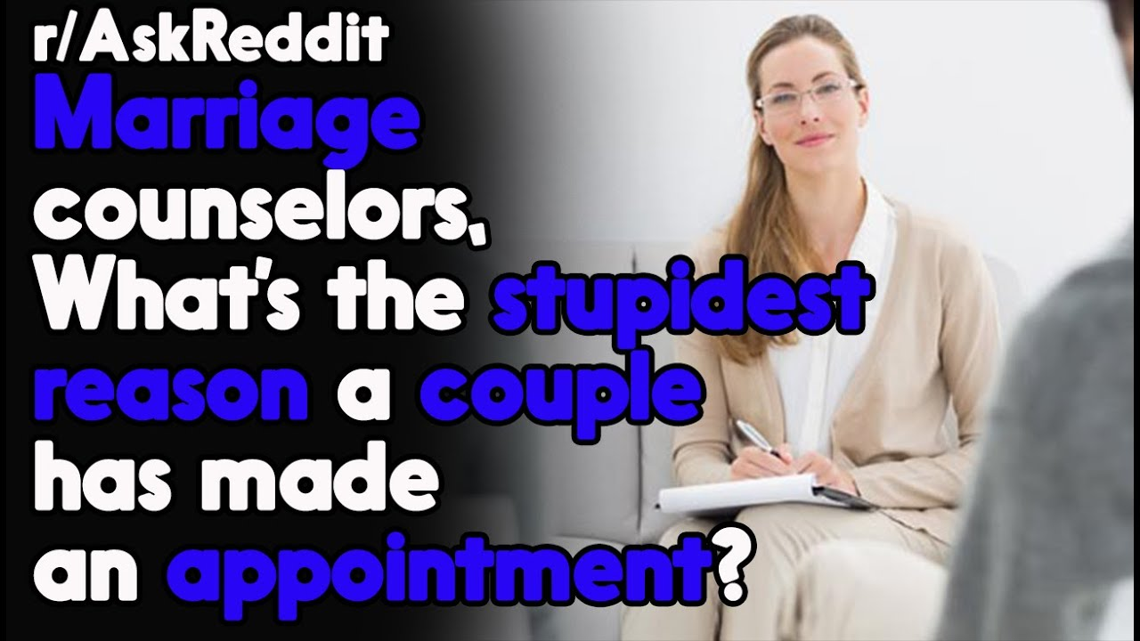 Marriage Counselors, What's the stupidest reason you got for an appointment? r/AskReddit