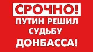СРОЧНО! ПУТИН РЕШИЛ СУДЬБУ ДОНБАССА!
