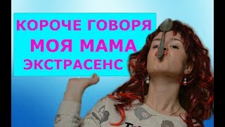 КОРОЧЕ ГОВОРЯ, МОЯ МАМА ЭКСТРАСЕНС!!!