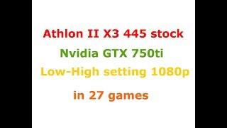 aMD Athlon II X3 445 stock  gtx 750ti Low-High settings 1080p in 27 games