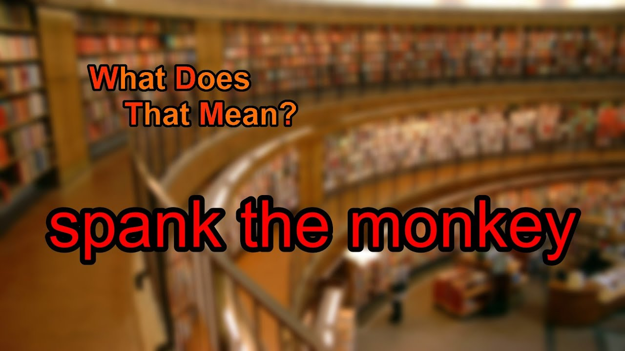Not absolutely Definition spank the monkey